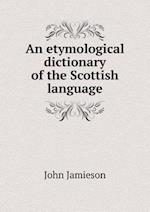 An Etymological Dictionary of the Scottish Language af John Jamieson