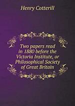 Two papers read in 1880 before the Victoria Institute, or Philosophical Society of Great Britain