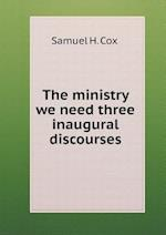 The Ministry We Need Three Inaugural Discourses af Samuel H. Cox