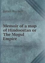 Memoir of a Map of Hindoostan or the Mogul Empire af James Rennell