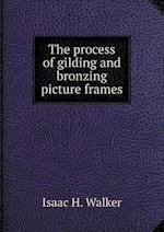 The process of gilding and bronzing picture frames af Isaac H. Walker