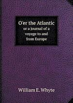 O'Er the Atlantic or a Journal of a Voyage to and from Europe af William E. Whyte