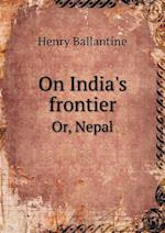 On India's Frontier Or, Nepal af Henry Ballantine