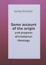 Some Account of the Origin and Progress of Trinitarian Theology af James Forrest