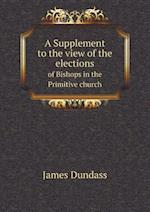 A Supplement to the View of the Elections of Bishops in the Primitive Church af James Dundass