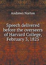 Speech Delivered Before the Overseers of Harvard College, February 3, 1825 af Andrews Norton