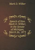 Speech of Hon. Mark D. Wilber, in the Senate of Michigan, March 26, 1873 af Mark D. Wilber