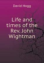 Life and Times of the REV. John Wightman af David Hogg