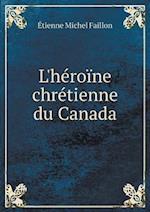 L'Heroine Chretienne Du Canada af Etienne Michel Faillon