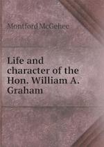 Life and Character of the Hon. William A. Graham af Montford Mcgehee
