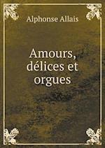 Amours, Delices Et Orgues af Alphonse Allais