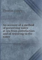 An Account of a Method of Preserving Water at Sea from Putrefaction and of Restoring to the Water af Thomas Henry