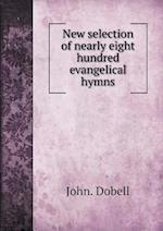 New Selection of Nearly Eight Hundred Evangelical Hymns af John Dobell