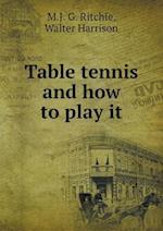Table Tennis and How to Play It af Walter Harrison, M. J. G. Ritchie