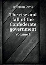 The Rise and Fall of the Confederate Government Volume 1 af Jefferson Davis