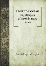 Over the Ocean Or, Glimpses of Travel in Many Lands af Sarah Rogers Haight