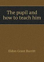 The Pupil and How to Teach Him af Eldon Grant Burritt