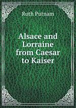 Alsace and Lorraine from Caesar to Kaiser af Ruth Putnam