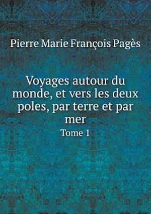 Voyages Autour Du Monde, Et Vers Les Deux Poles, Par Terre Et Par Mer Tome 1