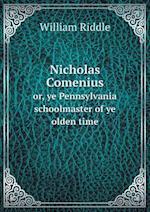Nicholas Comenius Or, Ye Pennsylvania Schoolmaster of Ye Olden Time af William Riddle