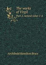 The Works of Virgil Part 2. Aeneid-Liber 1-4 af Archibald Hamilton Bryce