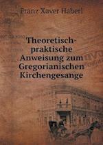 Theoretisch-Praktische Anweisung Zum Gregorianischen Kirchengesange af Franz Xaver Haberl