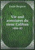 Vie and Aventures Du Sieur Caliban 1884-85 af Emile Bergerat