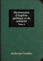 Dictionnaire D'Hygiene Publique Et de Salubrite Tome 4 af Ambroise Tardieu