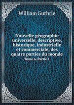 Nouvelle Geographie Universelle, Descriptive, Historique, Industrielle Et Commerciale, Des Quatre Parties Du Monde Tome 6. Partie 1 af William Guthrie