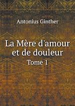 La Mere D'Amour Et de Douleur Tome 1 af Antonius Ginther