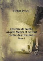 Histoire de Sainte Angele Merici Et de Tout L'Ordre Des Ursulines Tome 1 af Victor Postel