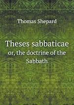 Theses Sabbaticae Or, the Doctrine of the Sabbath af Thomas Shepard