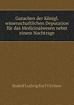 Gutachen Der Konigl. Wissenschaftlichen Deputation Fur Das Medicinalwesen Nebst Einem Nachtrage af Rudolf Ludwig Karl Virchow