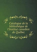 Catalogue de La Bibliotheque de L'Institut Canadien de Quebec