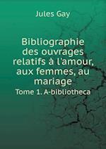 Bibliographie Des Ouvrages Relatifs A L'Amour, Aux Femmes, Au Mariage Tome 1. A-Bibliotheca af Jules Gay