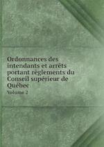 Ordonnances Des Intendants Et Arrets Portant Reglements Du Conseil Superieur de Quebec Volume 2