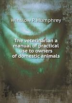 The Veterinarian a Manual of Practical Use to Owners of Domestic Animals af Winslow P. Humphrey