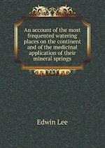 An Account of the Most Frequented Watering Places on the Continent and of the Medicinal Application of Their Mineral Springs af Edwin Lee