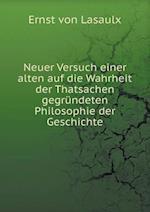 Neuer Versuch Einer Alten Auf Die Wahrheit Der Thatsachen Gegrundeten Philosophie Der Geschichte
