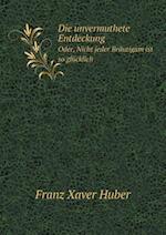 Die Unvermuthete Entdeckung Oder, Nicht Jeder Brautigam Ist So Glucklich af Franz Xaver Huber