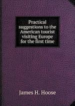 Practical Suggestions to the American Tourist Visiting Europe for the First Time af James H. Hoose