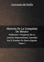 Historia de La Conquista de Mexico Poblacion y Progresos de La America Septentrional, Conocida Por El Nombre de Nueva Espana. Tomo 1