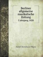 Berliner Allgemeine Musikalische Zeitung 5 Jahrgang, 1828 af Adolf Bernhard Marx