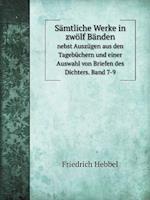 Samtliche Werke in Zwolf Banden Nebst Auszugen Aus Den Tagebuchern Und Einer Auswahl Von Briefen Des Dichters. Band 7-9 af Friedrich Hebbel
