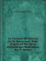 La Chanson de Roland, Ou de Roncevaux, Publ. D'Apres Le Ms. de La Bibliotheque Bodleienne Par F. Michel af Francisque Michel