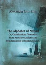 The Alphabet of Nature Or, Contributions Towards a More Accurate Analysis and Symbolization of Spoken Sounds af Alexander John Ellis