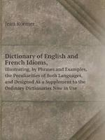 Dictionary of English and French Idioms, Illustrating, by Phrases and Examples, the Peculiarities of Both Languages, and Designed as a Supplement to the Ordinary Dictionaries Now in Use af Jean Roemer