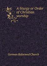 A liturgy or Order of Christian worship af German Reformed Church