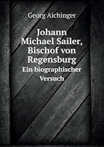 Johann Michael Sailer, Bischof Von Regensburg Ein Biographischer Versuch