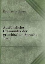 Ausfuhrliche Grammatik Der Griechischen Sprache Theil 1 af Raphael Kuhner